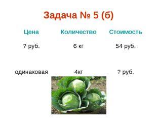 Задача № 5 (б) ЦенаКоличествоСтоимость ? руб.6 кг54 руб. одинаковая4кг?
