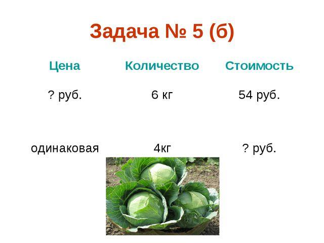 Задача № 5 (б) ЦенаКоличествоСтоимость ? руб.6 кг54 руб. одинаковая4кг?...