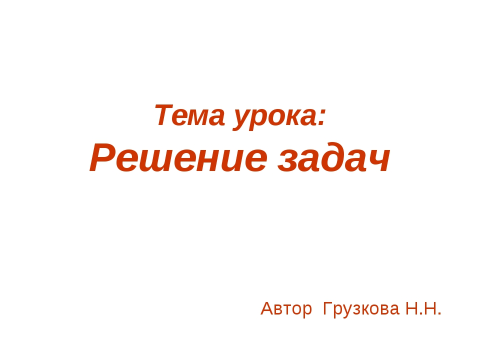 Тема урока: Решение задач Автор Грузкова Н.Н.