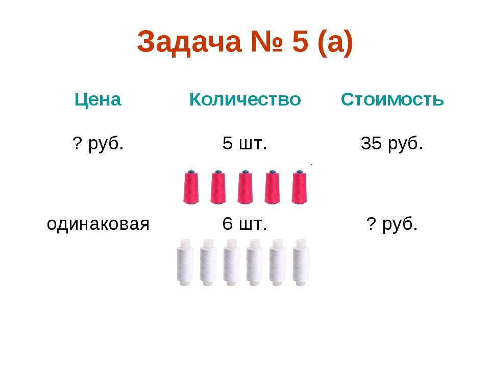 Задача № 5 (а) ЦенаКоличествоСтоимость ? руб.5 шт.35 руб. одинаковая6 шт...