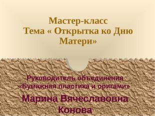 Мастер-класс Тема « Открытка ко Дню Матери» Руководитель объединения «Бумажна
