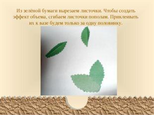 Из зелёной бумаги вырезаем листочки. Чтобы создать эффект объема, сгибаем лис