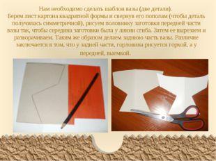 Нам необходимо сделать шаблон вазы (две детали). Берем лист картона квадратно