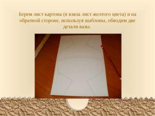 Берем лист картона (я взяла лист желтого цвета) и на обратной стороне, исполь