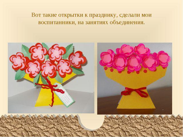 Вот такие открытки к празднику, сделали мои воспитанники, на занятиях объедин...