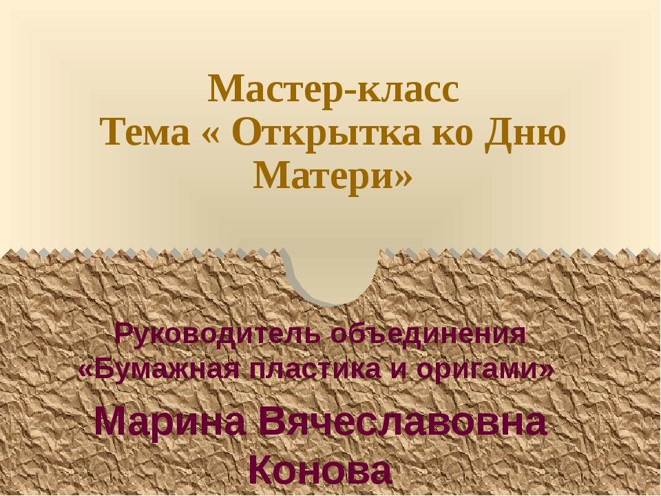 Мастер-класс Тема « Открытка ко Дню Матери» Руководитель объединения «Бумажна...