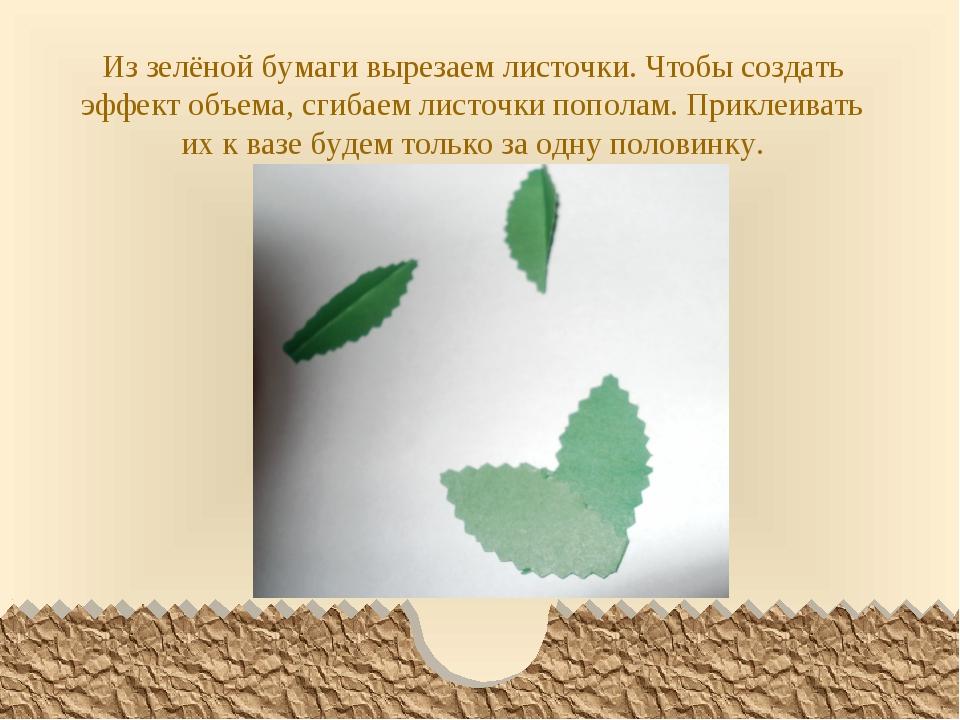 Из зелёной бумаги вырезаем листочки. Чтобы создать эффект объема, сгибаем лис...