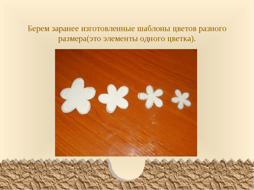 Берем заранее изготовленные шаблоны цветов разного размера(это элементы одног...