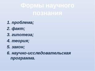 Формы научного познания 1. проблема; 2. факт; 3. гипотеза; 4. теория; 5. зако