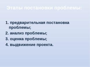 Этапы постановки проблемы: 1. предварительная постановка проблемы; 2. анализ