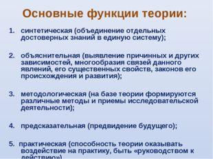 Основные функции теории: синтетическая (объединение отдельных достоверных зна