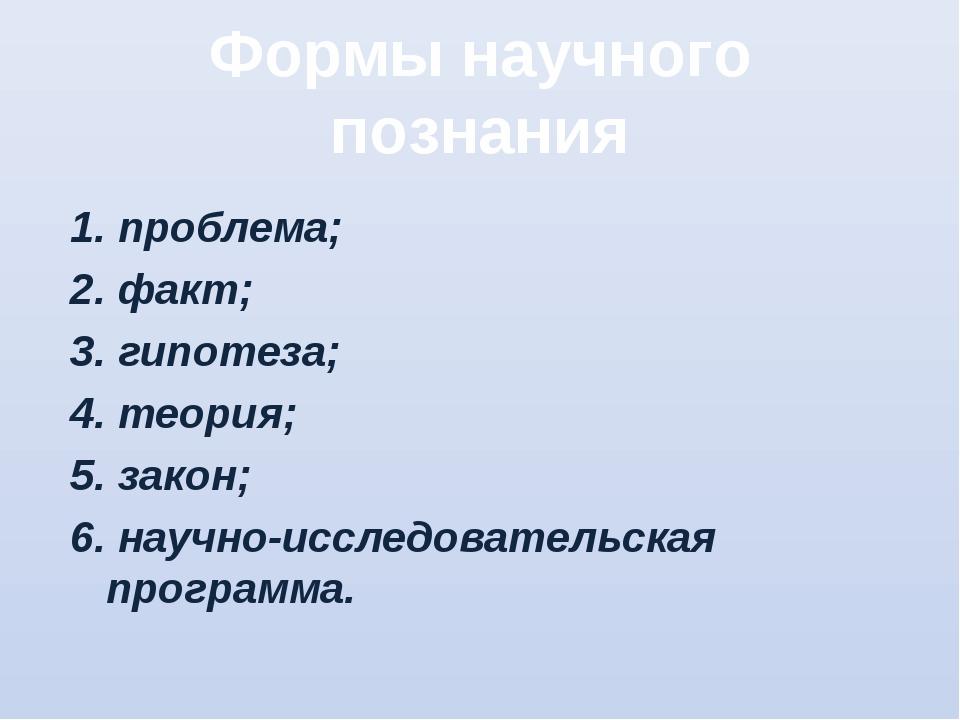 Формы научного познания 1. проблема; 2. факт; 3. гипотеза; 4. теория; 5. зако...