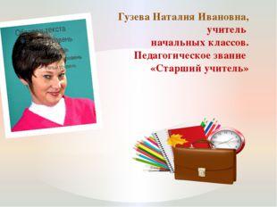 Гузева Наталия Ивановна, учитель начальных классов. Педагогическое звание «Ст