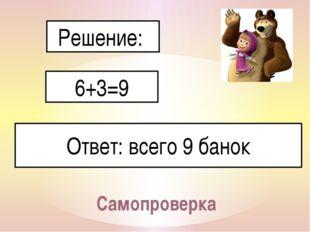 Самопроверка Решение: 6+3=9 Ответ: всего 9 банок