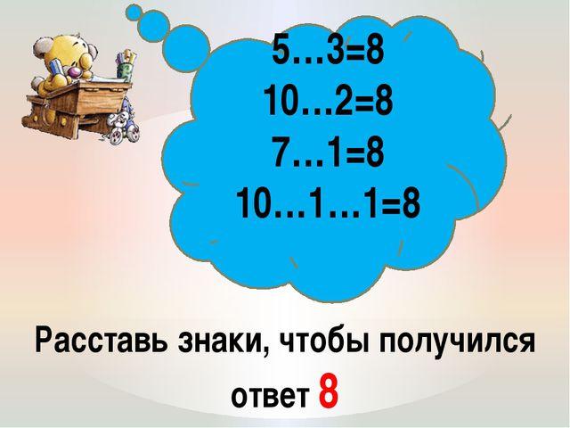 Расставь знаки, чтобы получился ответ 8 5…3=8 10…2=8 7…1=8 10…1…1=8