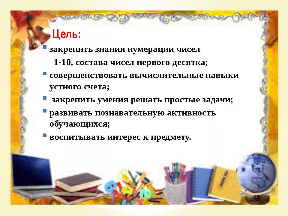 Цель: закрепить знания нумерации чисел 1-10, состава чисел первого десятка;...