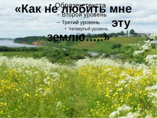 «Как не любить мне эту землю…..»