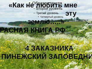 «Как не любить мне эту землю…..» КРАСНАЯ КНИГА РФ 4 ЗАКАЗНИКА ПИНЕЖСКИЙ ЗАПО