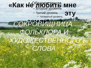 «Как не любить мне эту землю…..» СОКРОВИЩНИЦА ФОЛЬКЛОРА И ХУДОЖЕСТВЕННОГО СЛ