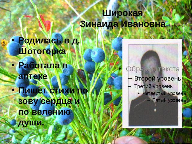 Широкая Зинаида Ивановна Родилась в д. Шотогорка Работала в аптеке Пишет стих...
