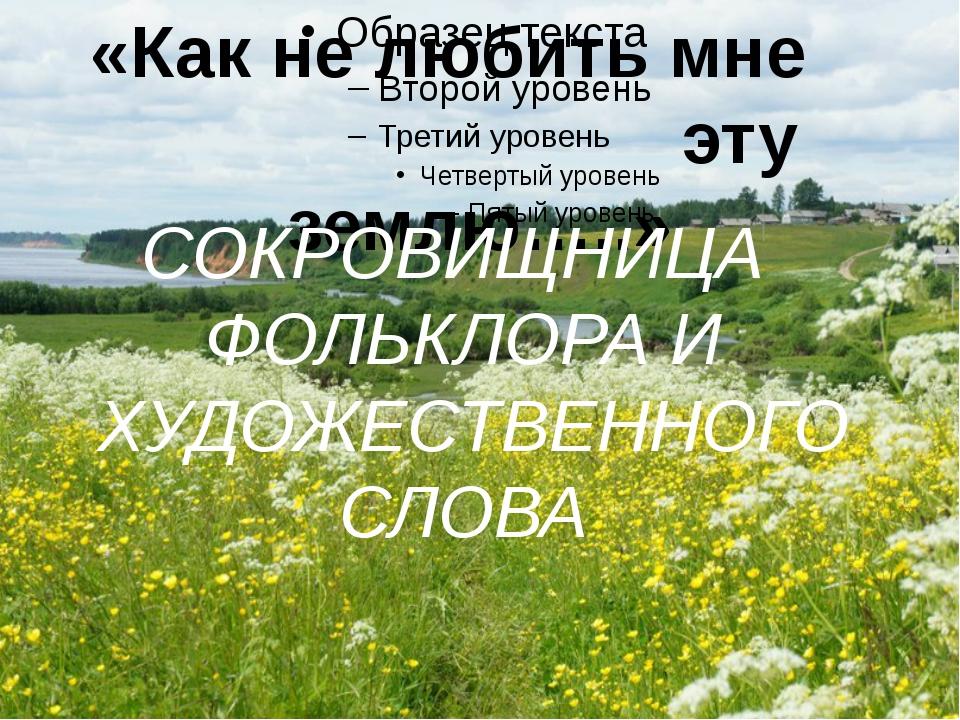 «Как не любить мне эту землю…..» СОКРОВИЩНИЦА ФОЛЬКЛОРА И ХУДОЖЕСТВЕННОГО СЛ...