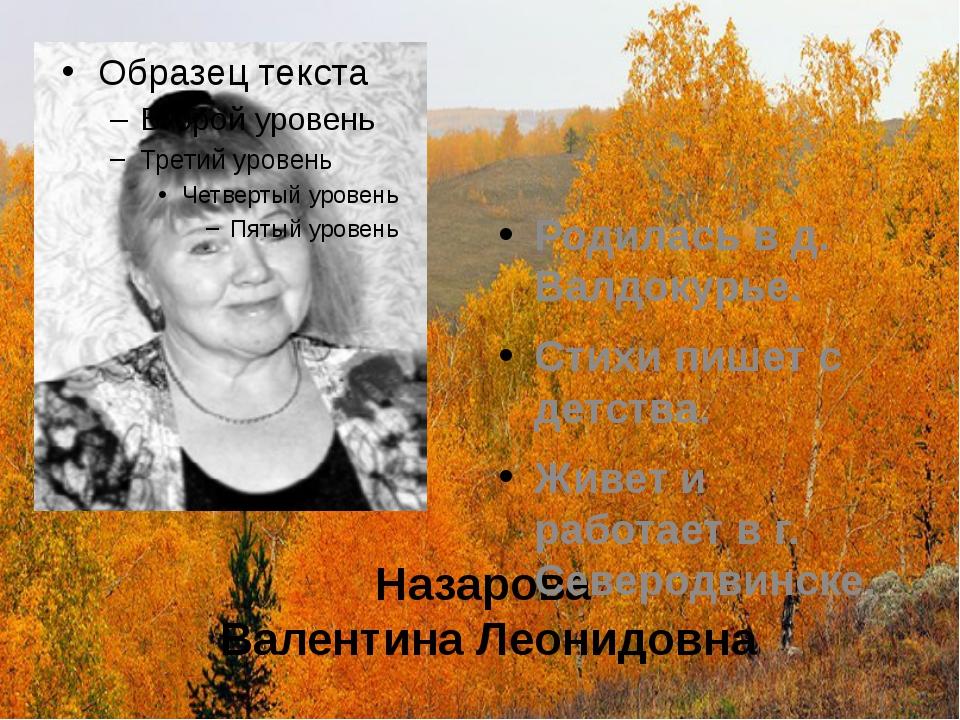Назарова Валентина Леонидовна Родилась в д. Валдокурье. Стихи пишет с детства...