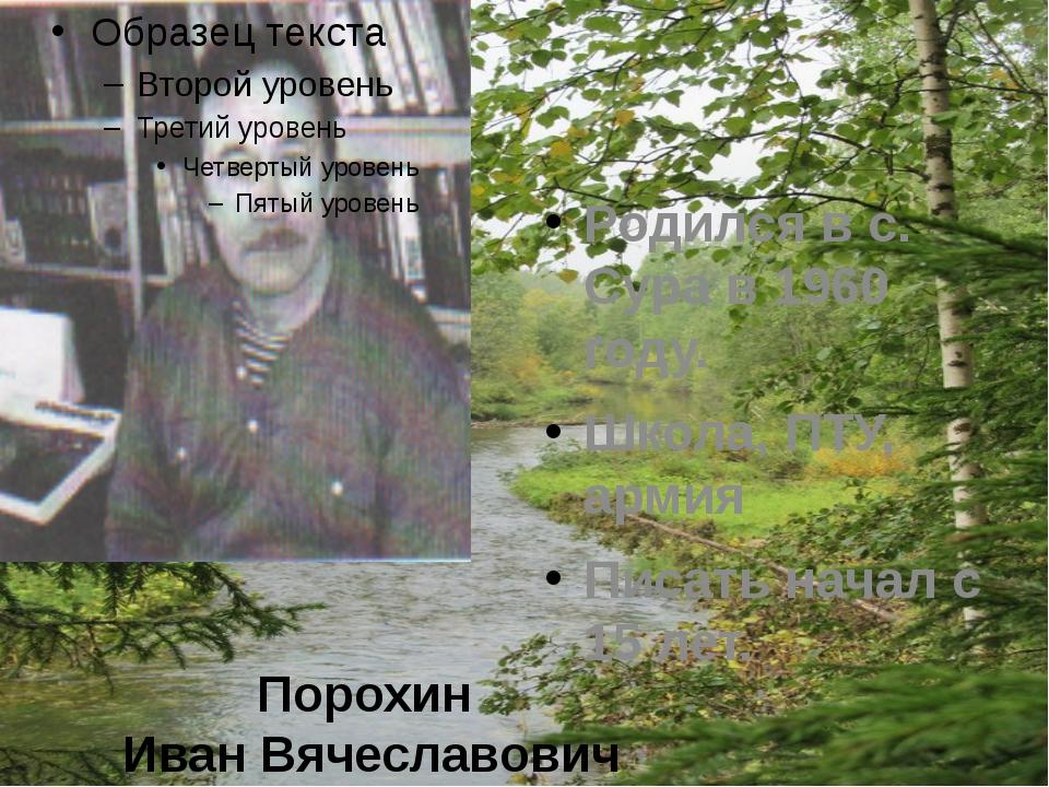 Порохин Иван Вячеславович Родился в с. Сура в 1960 году. Школа, ПТУ, армия Пи...