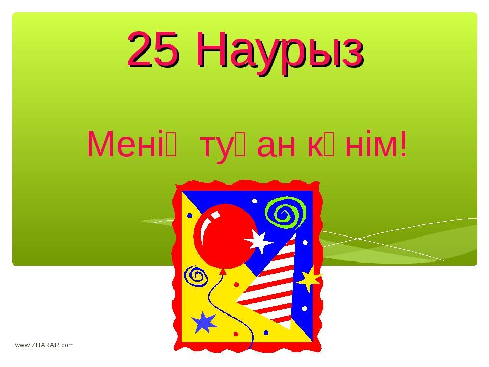 25 Наурыз Менің туған күнім! www.ZHARAR.com www.ZHARAR.com