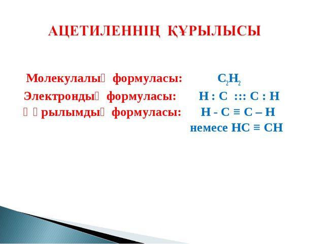 Молекулалық формуласы: C2H2 Электрондық формуласы: H : С ::: С : Н Құрылымды...