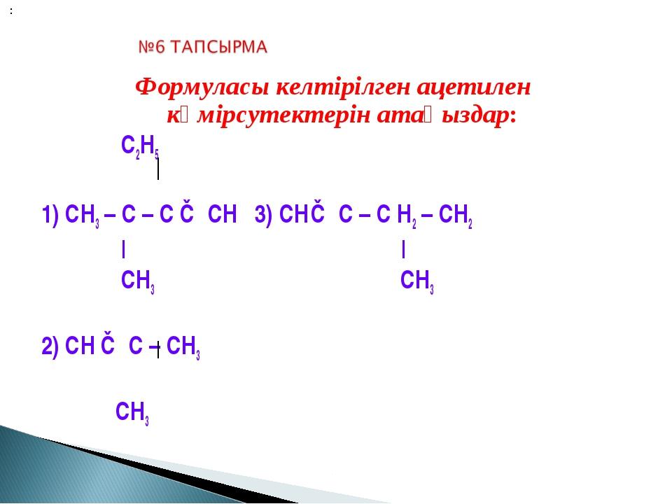 Формуласы келтірілген ацетилен көмірсутектерін атаңыздар: С2Н5 1) СН3 – С – С...