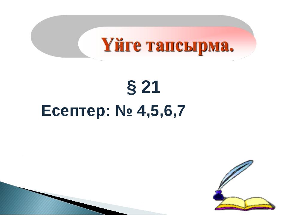 § 21 Есептер: № 4,5,6,7