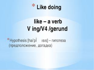Like doing like – a verb V ing/V4 /gerund Hypothesis [hai'pɔ ɵısıs] – гипоте