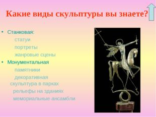 Какие виды скульптуры вы знаете? Станковая: статуи портреты жанровые сцены Мо