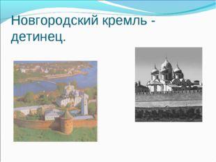 Новгородский кремль - детинец.