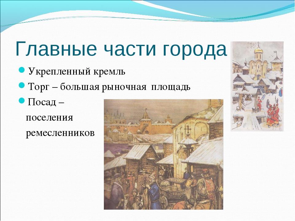 Главные части города Укрепленный кремль Торг – большая рыночная площадь Посад...