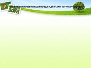 Экологически развивающая среда в детском саду способствует: