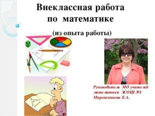 Руководитель МО учителей математики ЗСОШ №1 Мирошникова Е.А. Внеклассная рабо