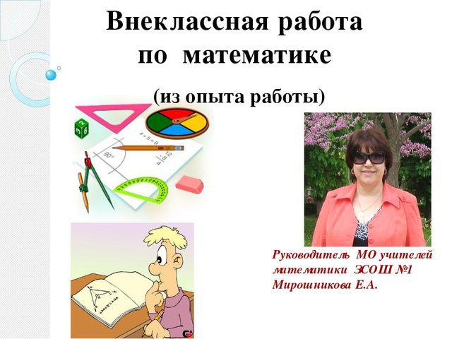 Руководитель МО учителей математики ЗСОШ №1 Мирошникова Е.А. Внеклассная рабо...