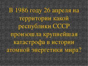 В 1986 году 26 апреля на территории какой республики СССР произошла крупнейша