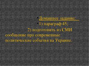 Домашнее задание: 1) параграф 45; 2) подготовить из СМИ сообщение про совреме