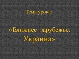 Тема урока: «Ближнее зарубежье. Украина»