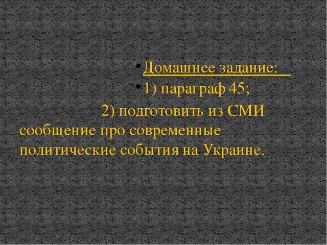 Домашнее задание: 1) параграф 45; 2) подготовить из СМИ сообщение про совреме...