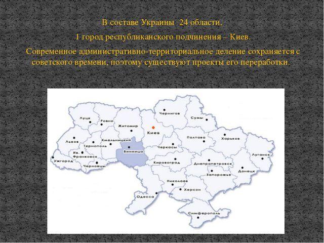 В составе Украины 24 области, 1 город республиканского подчинения – Киев. Сов...