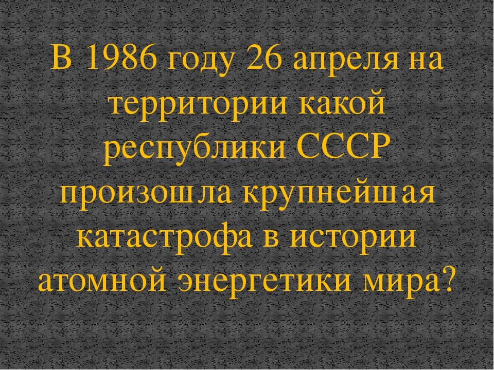 В 1986 году 26 апреля на территории какой республики СССР произошла крупнейша...