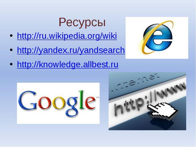 Ресурсы http://ru.wikipedia.org/wiki http://yandex.ru/yandsearch http://knowl...