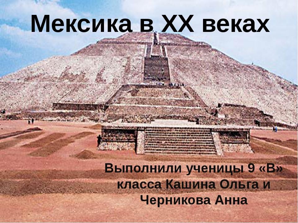 Мексика в ХХ веках Выполнили ученицы 9 «В» класса Кашина Ольга и Черникова Анна