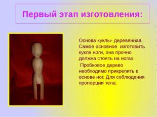 Первый этап изготовления: Основа куклы- деревянная. Самое основное изготовить
