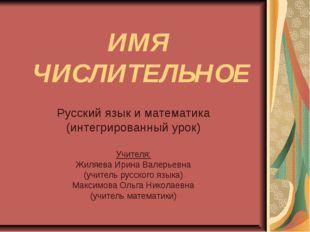 ИМЯ ЧИСЛИТЕЛЬНОЕ Русский язык и математика (интегрированный урок) Учителя: Жи
