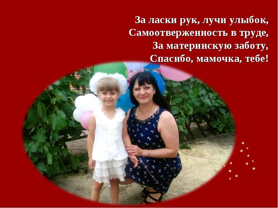 За ласки рук, лучи улыбок, Самоотверженность в труде, За материнскую заботу,...