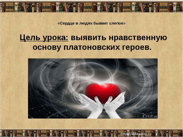 «Сердце в людях бывает слепое» Цель урока: выявить нравственную основу платон...